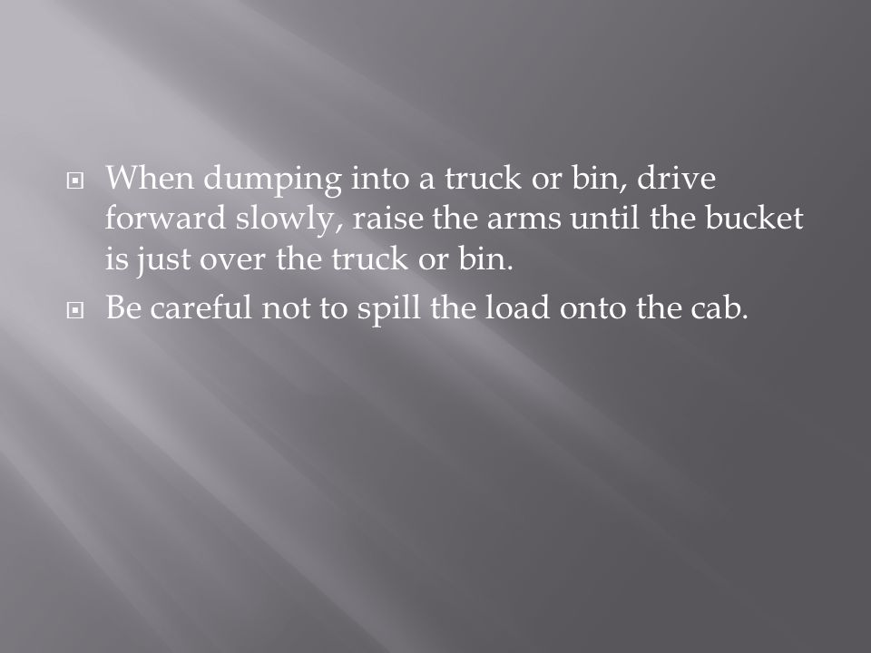 When dumping into a truck or bin, drive forward slowly, raise the arms until the bucket is just over the truck or bin.