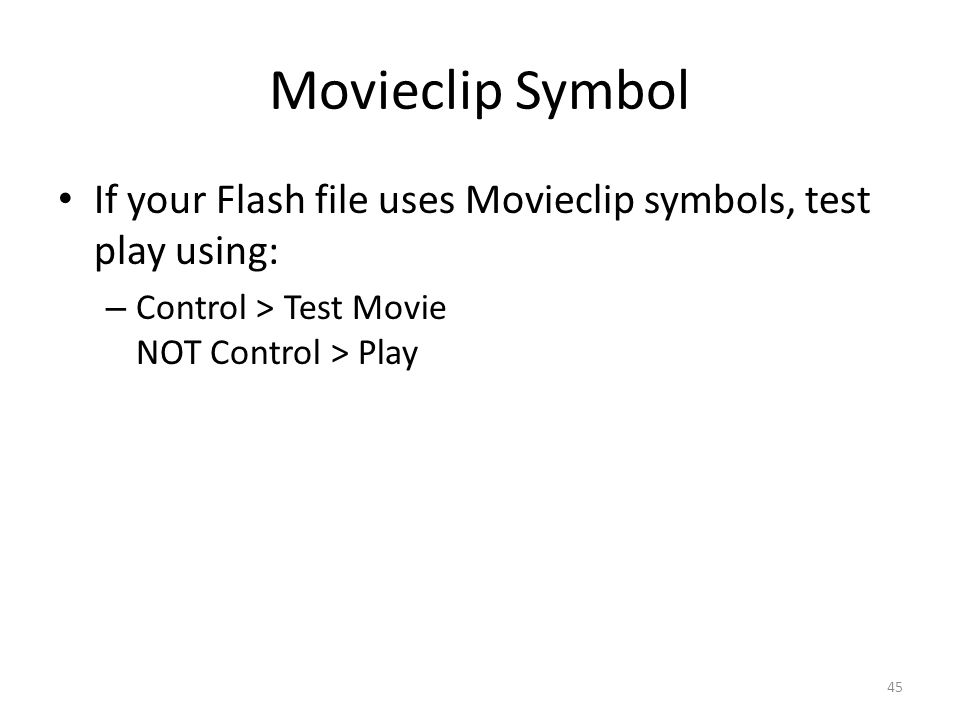 Movieclip Symbol If your Flash file uses Movieclip symbols, test play using: Control > Test Movie NOT Control > Play.