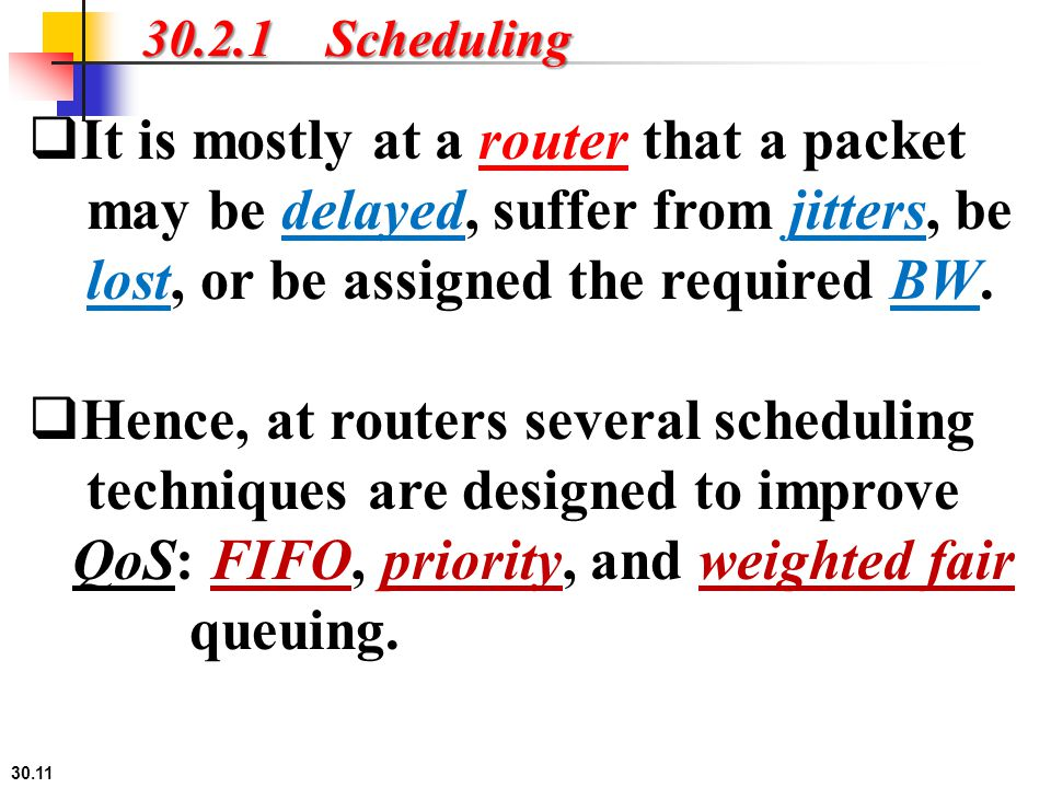 30.2.1 Scheduling It is mostly at a router that a packet may be delayed, suffer from jitters, be lost, or be assigned the required BW.