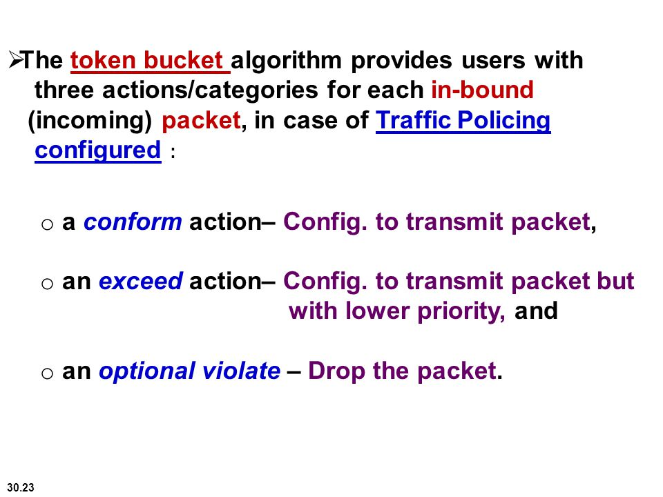 The token bucket algorithm provides users with three actions/categories for each in-bound (incoming) packet, in case of Traffic Policing configured :