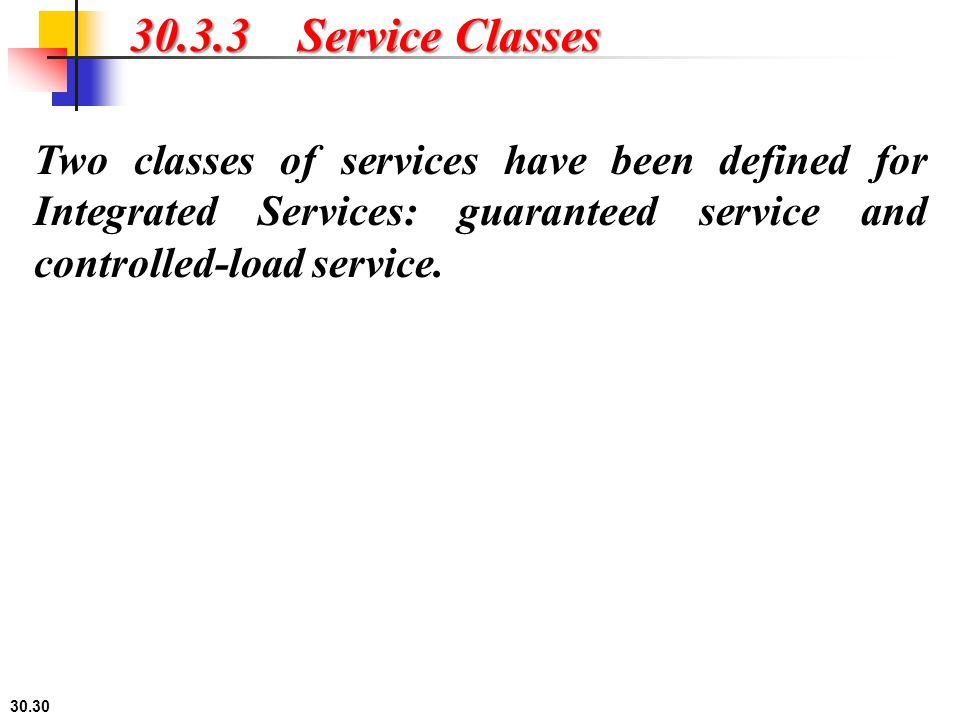 30.3.3 Service Classes Two classes of services have been defined for Integrated Services: guaranteed service and controlled-load service.