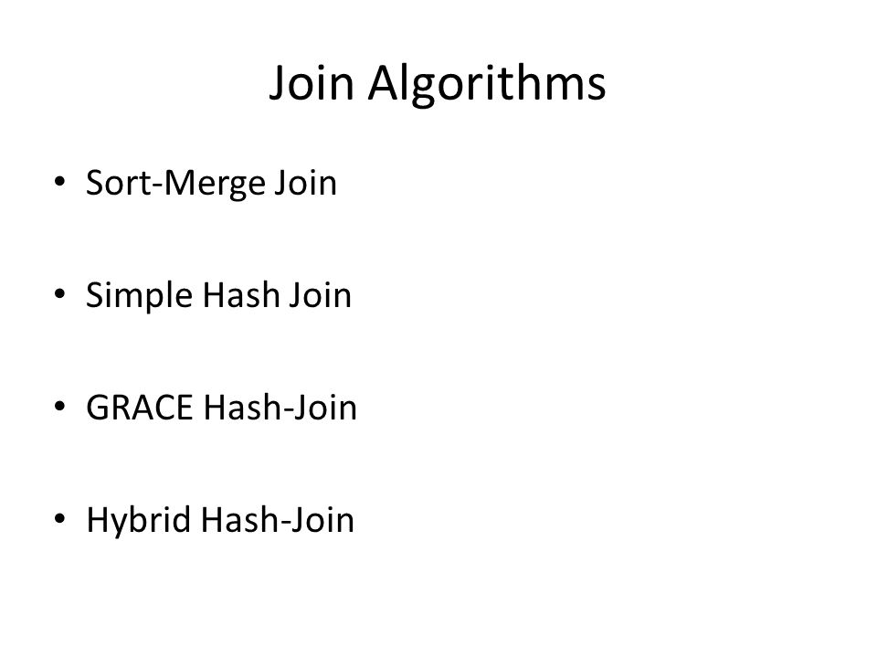 Join Algorithms Sort-Merge Join Simple Hash Join GRACE Hash-Join