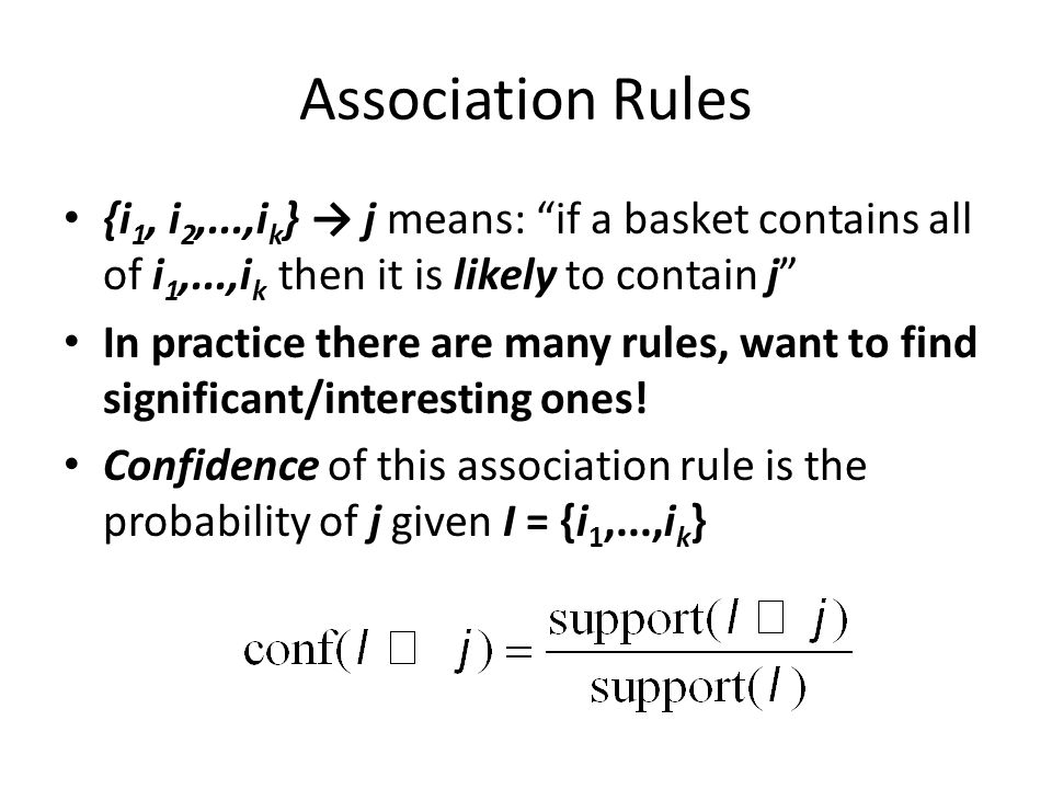 Association Rules {i1, i2,...,ik} → j means: if a basket contains all of i1,...,ik then it is likely to contain j