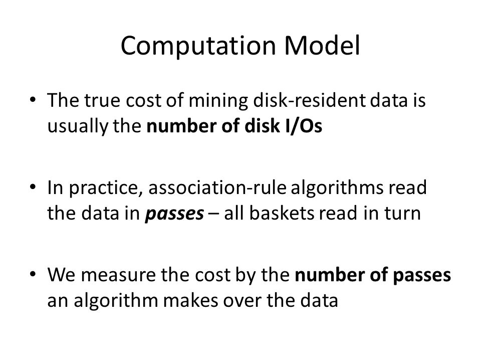 Computation Model The true cost of mining disk-resident data is usually the number of disk I/Os.