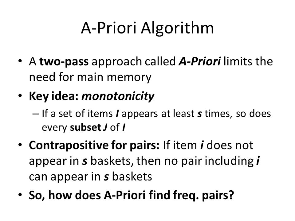 A-Priori Algorithm A two-pass approach called A-Priori limits the need for main memory. Key idea: monotonicity.
