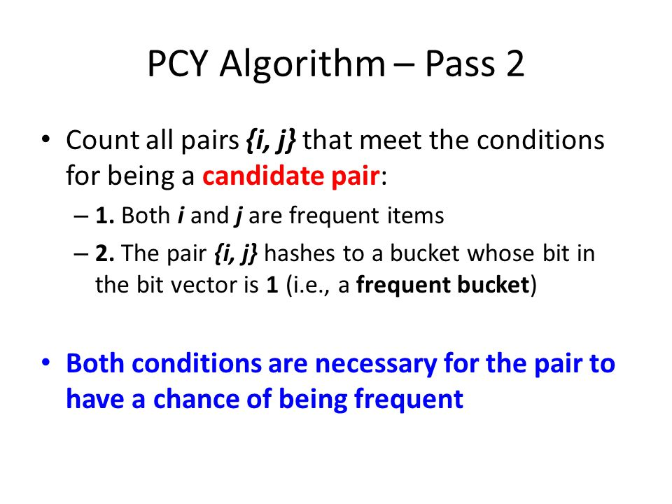 PCY Algorithm – Pass 2 Count all pairs {i, j} that meet the conditions for being a candidate pair: 1. Both i and j are frequent items.