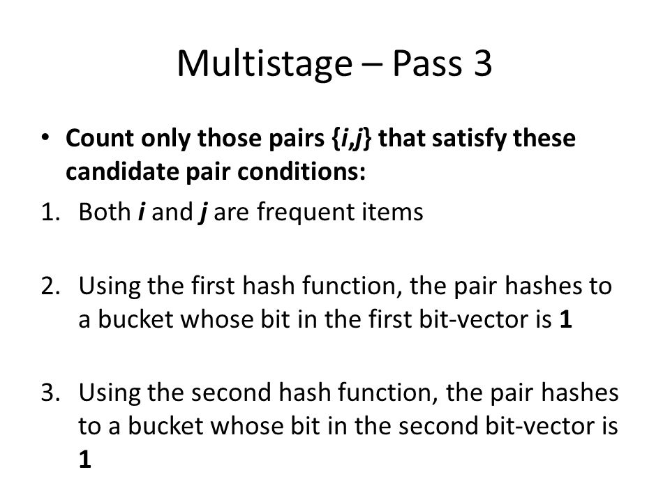 Multistage – Pass 3 Count only those pairs {i,j} that satisfy these candidate pair conditions: Both i and j are frequent items.