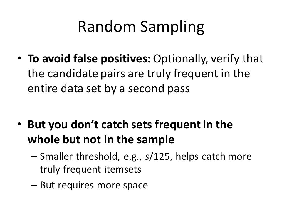 Random Sampling To avoid false positives: Optionally, verify that the candidate pairs are truly frequent in the entire data set by a second pass.