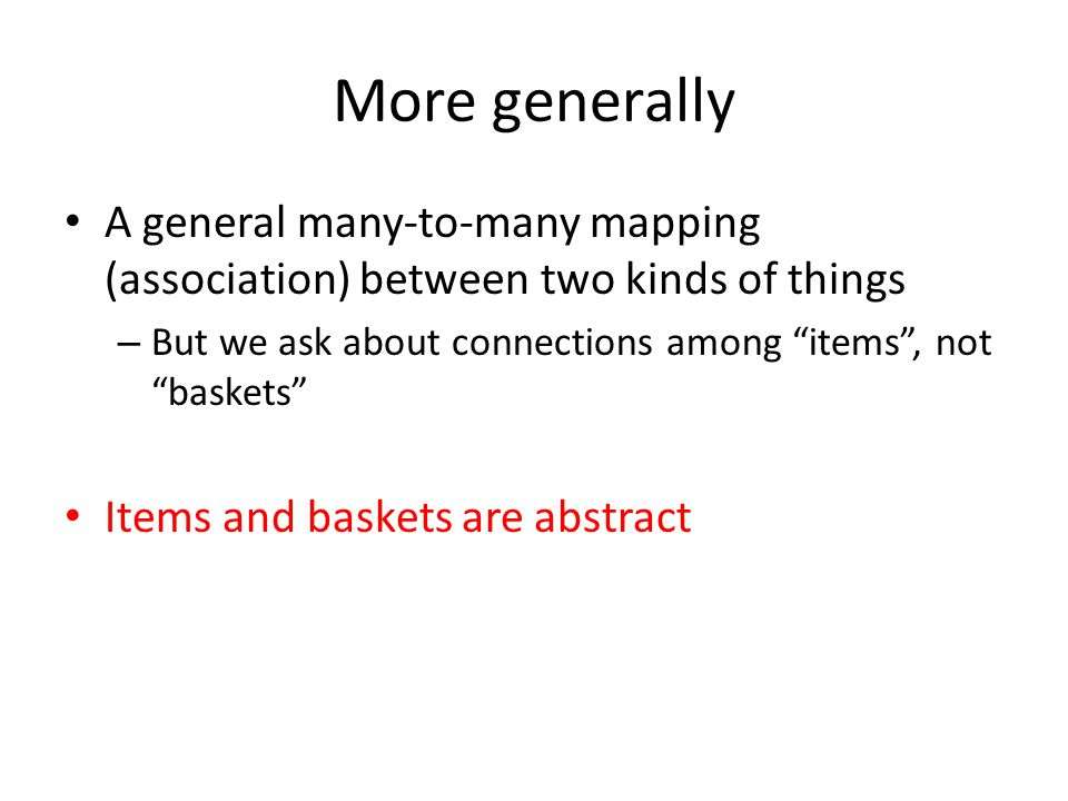More generally A general many-to-many mapping (association) between two kinds of things. But we ask about connections among items , not baskets