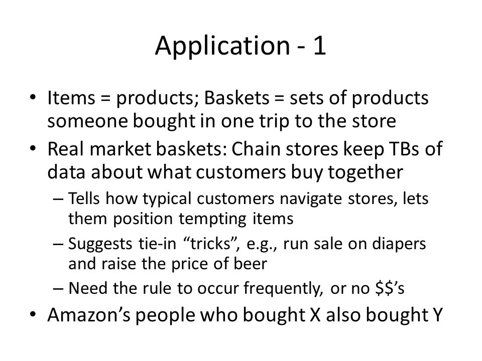 Application - 1 Items = products; Baskets = sets of products someone bought in one trip to the store.