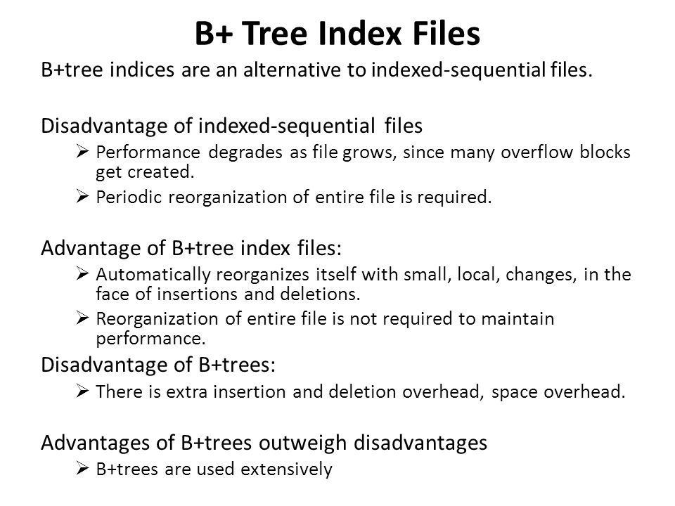 B+ Tree Index Files B+tree indices are an alternative to indexed-sequential files. Disadvantage of indexed-sequential files.