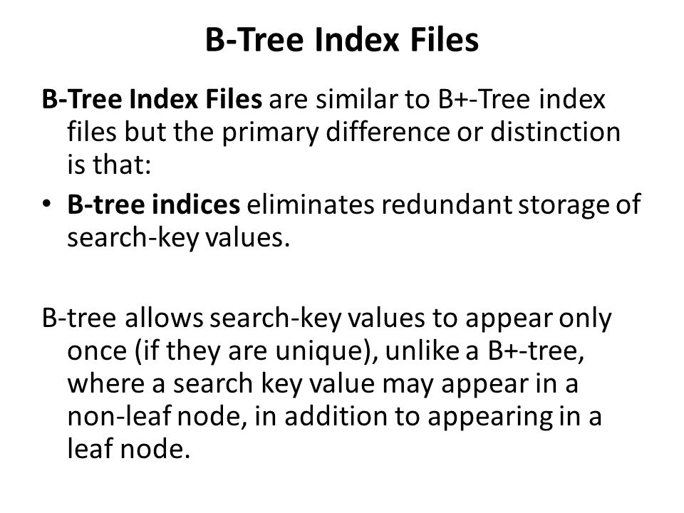 B-Tree Index Files B-Tree Index Files are similar to B+-Tree index files but the primary difference or distinction is that: