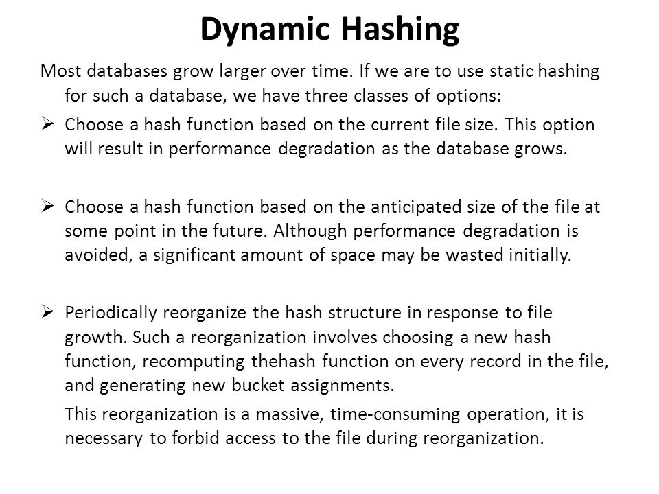 Dynamic Hashing Most databases grow larger over time. If we are to use static hashing for such a database, we have three classes of options:
