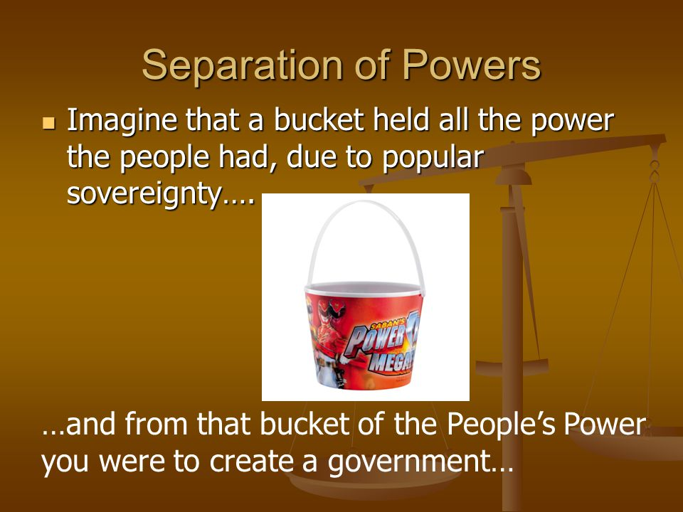 Separation of Powers Imagine that a bucket held all the power the people had, due to popular sovereignty….