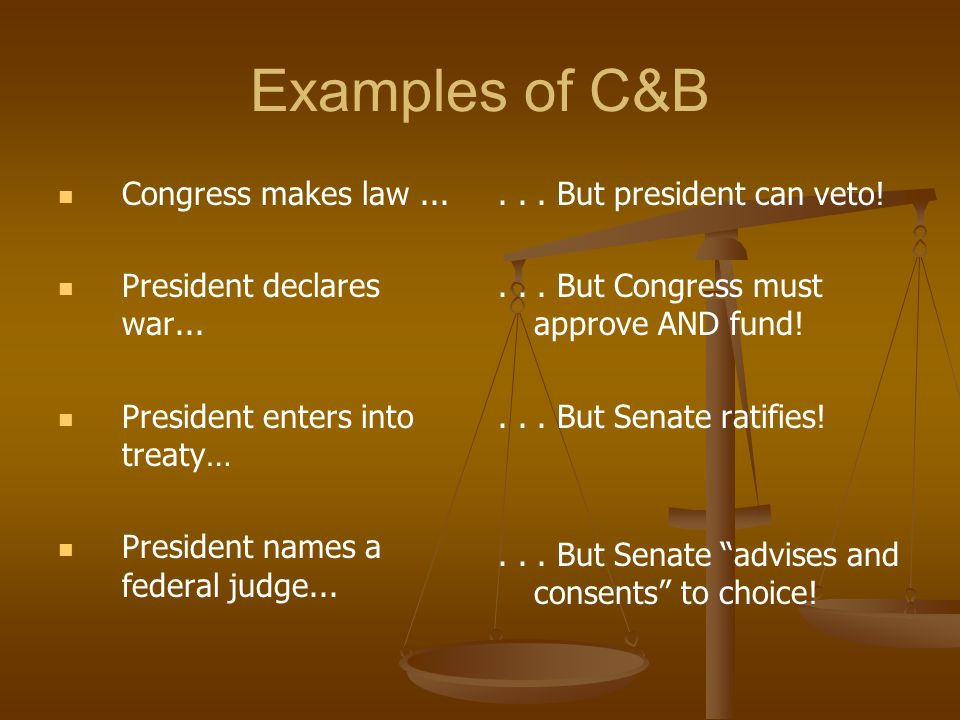Examples of C&B Congress makes law ... President declares war...