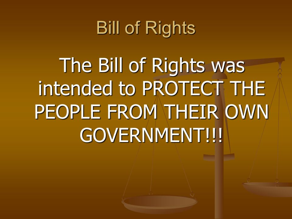 Bill of Rights The Bill of Rights was intended to PROTECT THE PEOPLE FROM THEIR OWN GOVERNMENT!!!