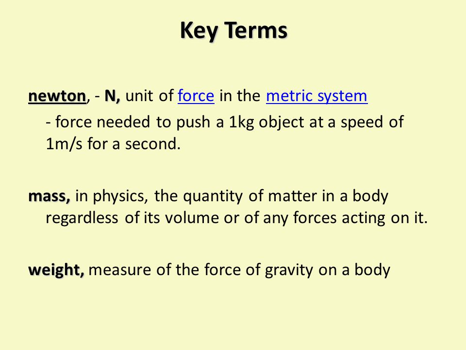 Key Terms newton, - N, unit of force in the metric system