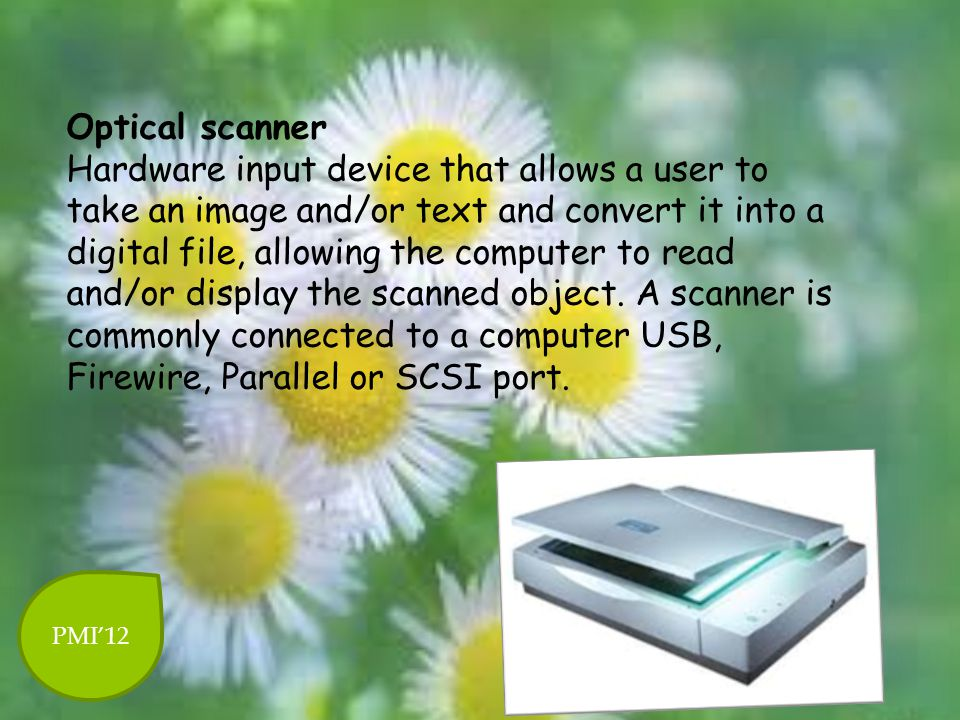 Optical scanner Hardware input device that allows a user to take an image and/or text and convert it into a digital file, allowing the computer to read and/or display the scanned object. A scanner is commonly connected to a computer USB, Firewire, Parallel or SCSI port.