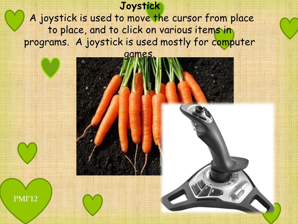 Joystick A joystick is used to move the cursor from place to place, and to click on various items in programs. A joystick is used mostly for computer games.