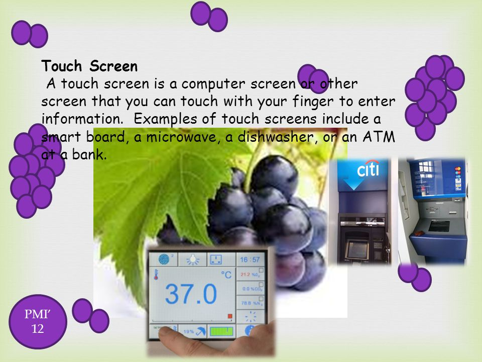 Touch Screen A touch screen is a computer screen or other screen that you can touch with your finger to enter information. Examples of touch screens include a smart board, a microwave, a dishwasher, or an ATM at a bank.