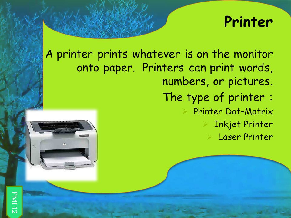 Printer A printer prints whatever is on the monitor onto paper. Printers can print words, numbers, or pictures.