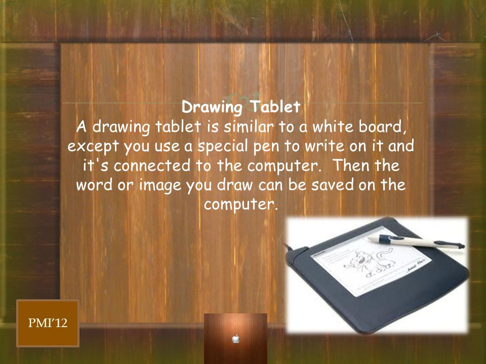 Drawing Tablet A drawing tablet is similar to a white board, except you use a special pen to write on it and it s connected to the computer. Then the word or image you draw can be saved on the computer.