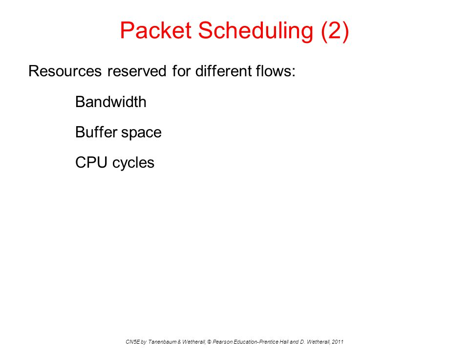 Packet Scheduling (2) Resources reserved for different flows: Bandwidth Buffer space CPU cycles