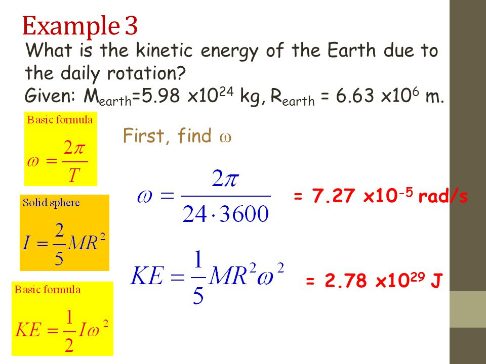 Example 3 What is the kinetic energy of the Earth due to the daily rotation Given: Mearth=5.98 x1024 kg, Rearth = 6.63 x106 m.