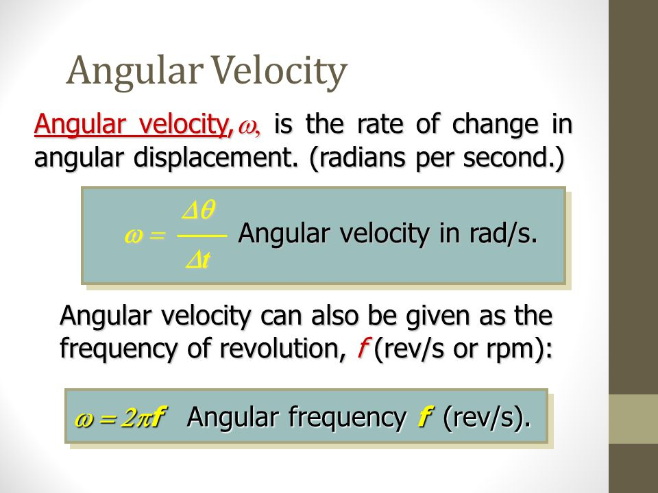 Angular Velocity Angular velocity,w, is the rate of change in angular displacement. (radians per second.)