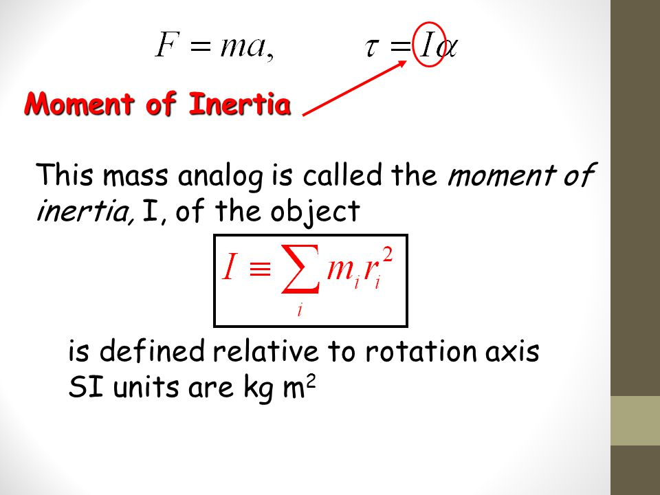 Moment of Inertia This mass analog is called the moment of inertia, I, of the object. is defined relative to rotation axis.