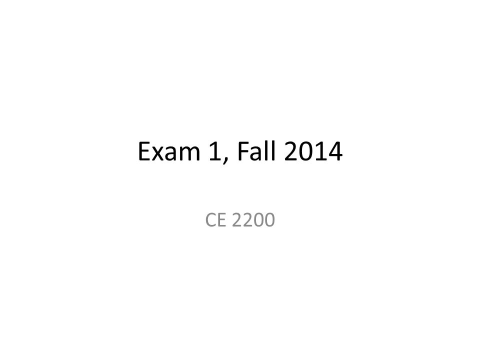 Exam 1, Fall 2014 CE 2200