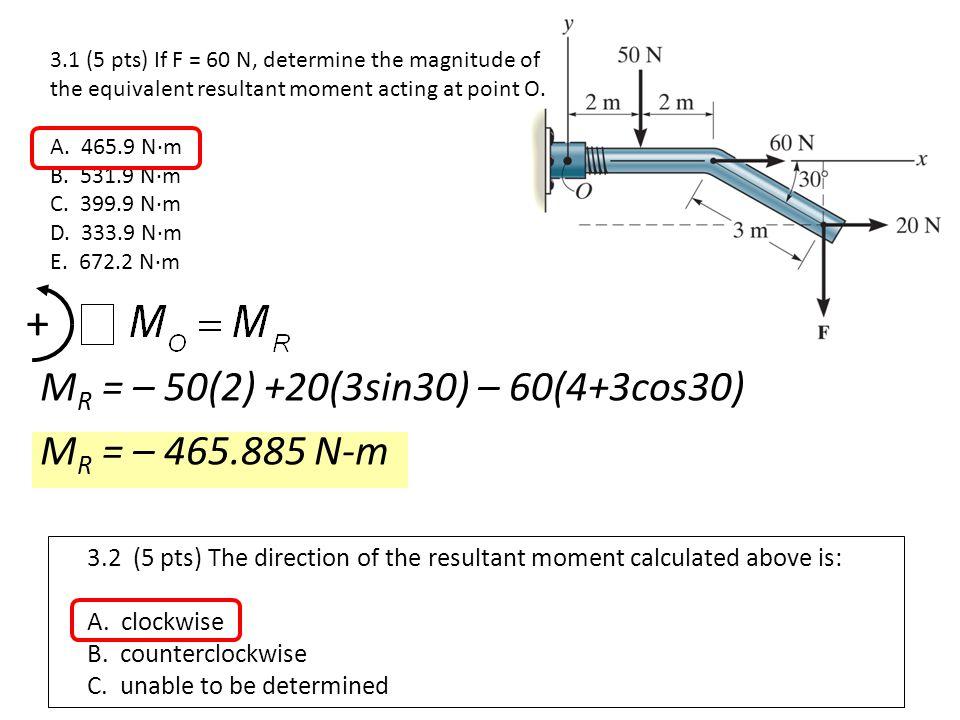 + MR = – 50(2) +20(3sin30) – 60(4+3cos30) MR = – 465.885 N-m