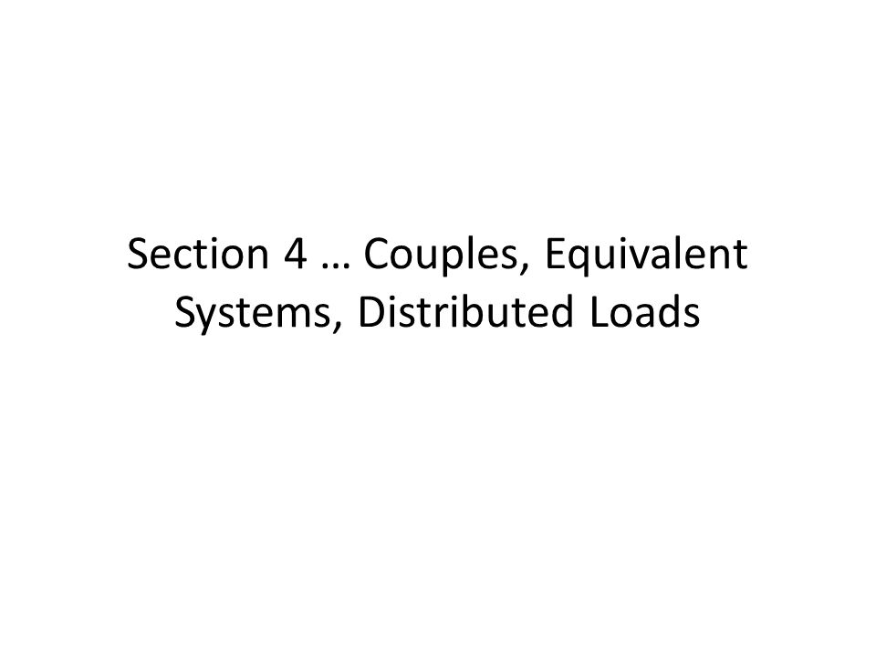 Section 4 … Couples, Equivalent Systems, Distributed Loads
