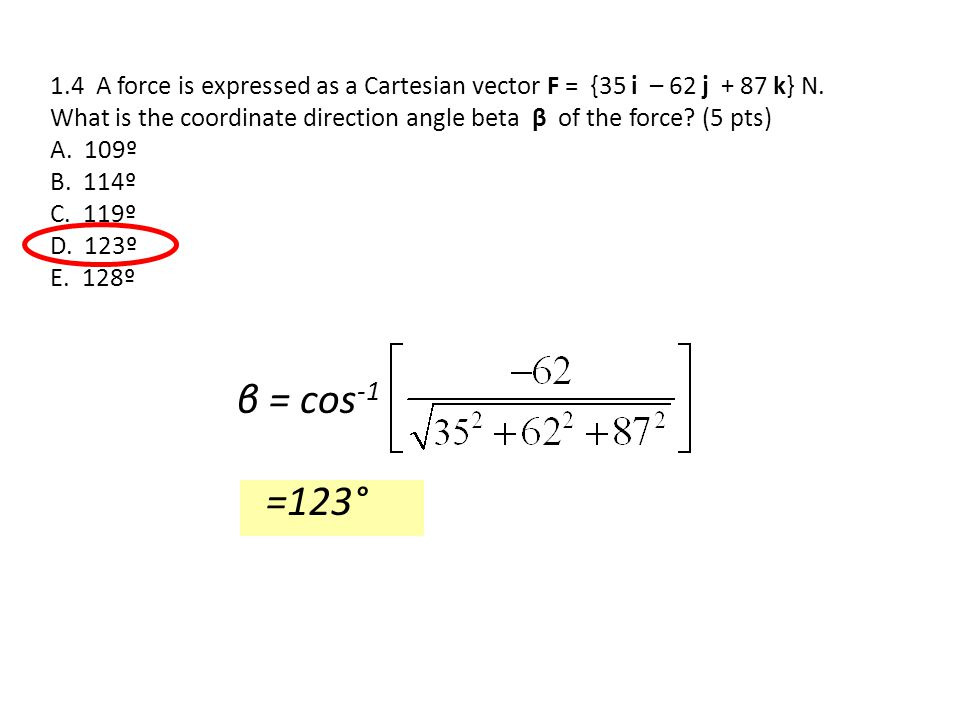 1.4 A force is expressed as a Cartesian vector F = {35 i – 62 j + 87 k} N. What is the coordinate direction angle beta β of the force (5 pts)