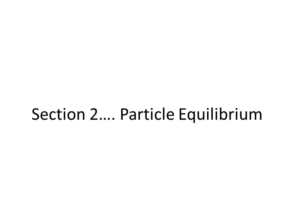 Section 2…. Particle Equilibrium