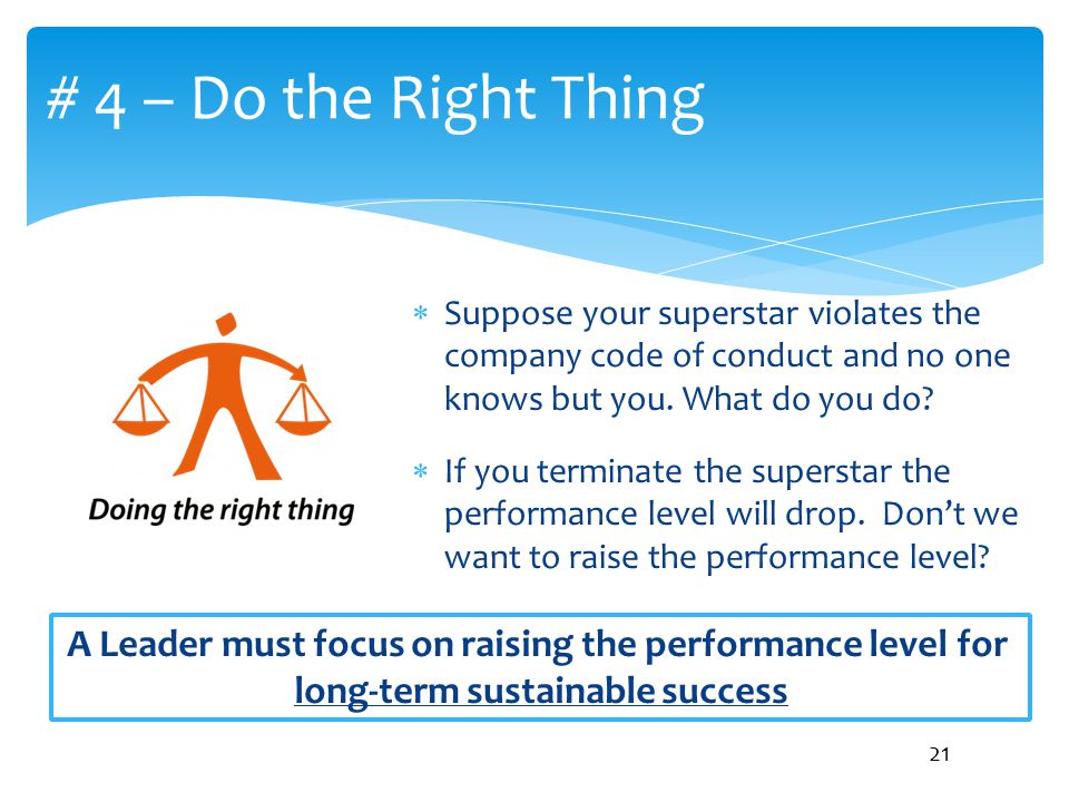 # 4 – Do the Right Thing Suppose your superstar violates the company code of conduct and no one knows but you. What do you do