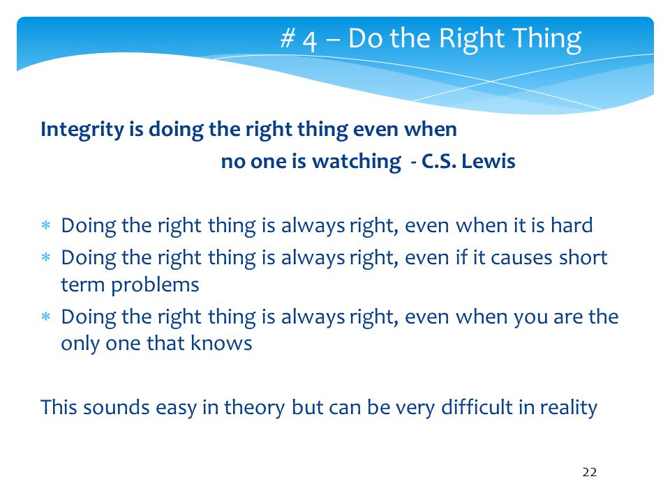 # 4 – Do the Right Thing Integrity is doing the right thing even when