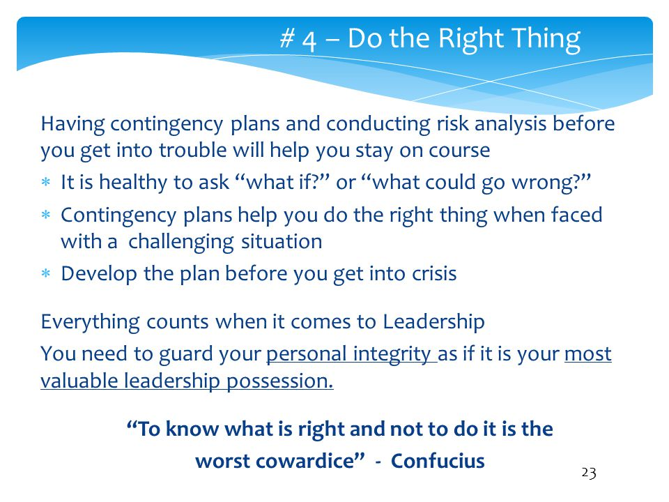 # 4 – Do the Right Thing Having contingency plans and conducting risk analysis before you get into trouble will help you stay on course.