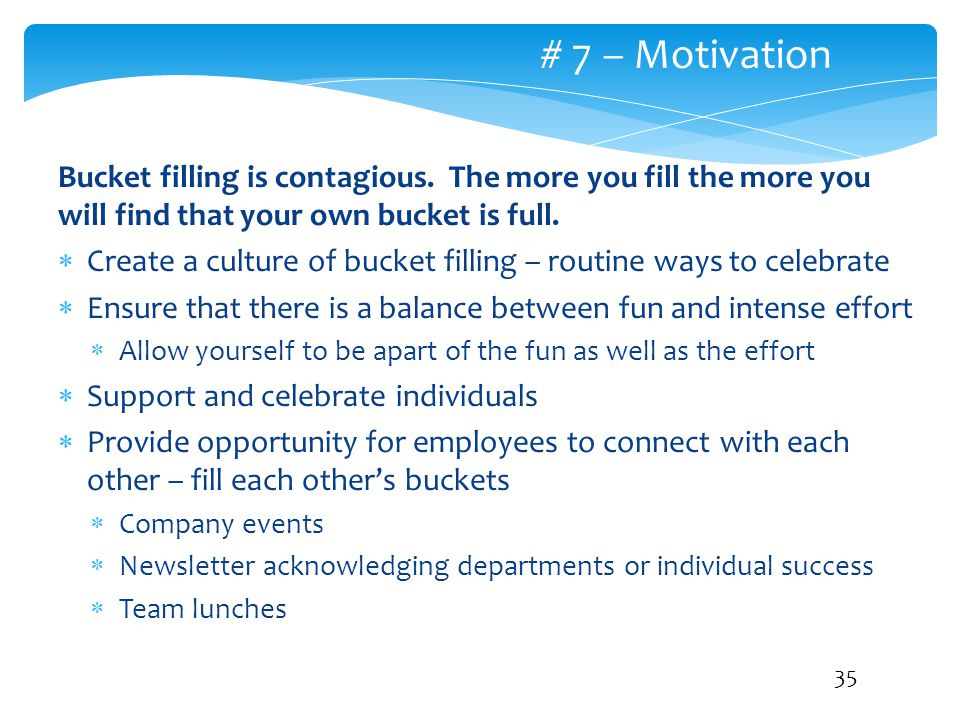 # 7 – Motivation Bucket filling is contagious. The more you fill the more you will find that your own bucket is full.