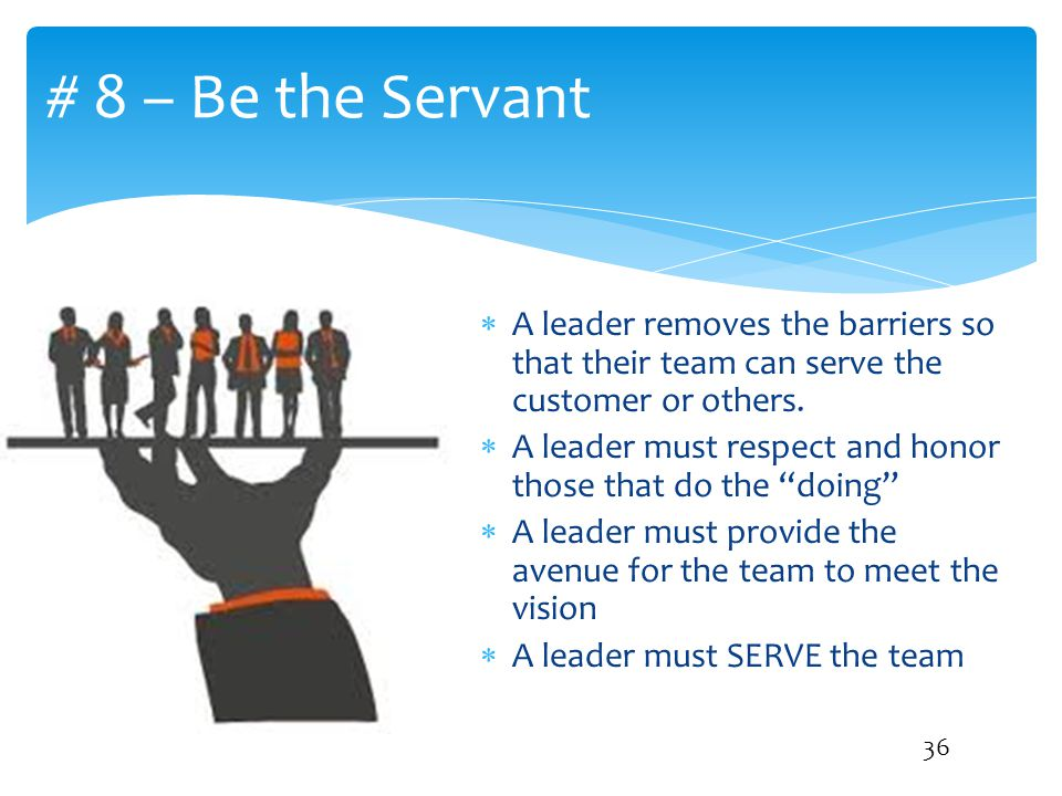 # 8 – Be the Servant A leader removes the barriers so that their team can serve the customer or others.