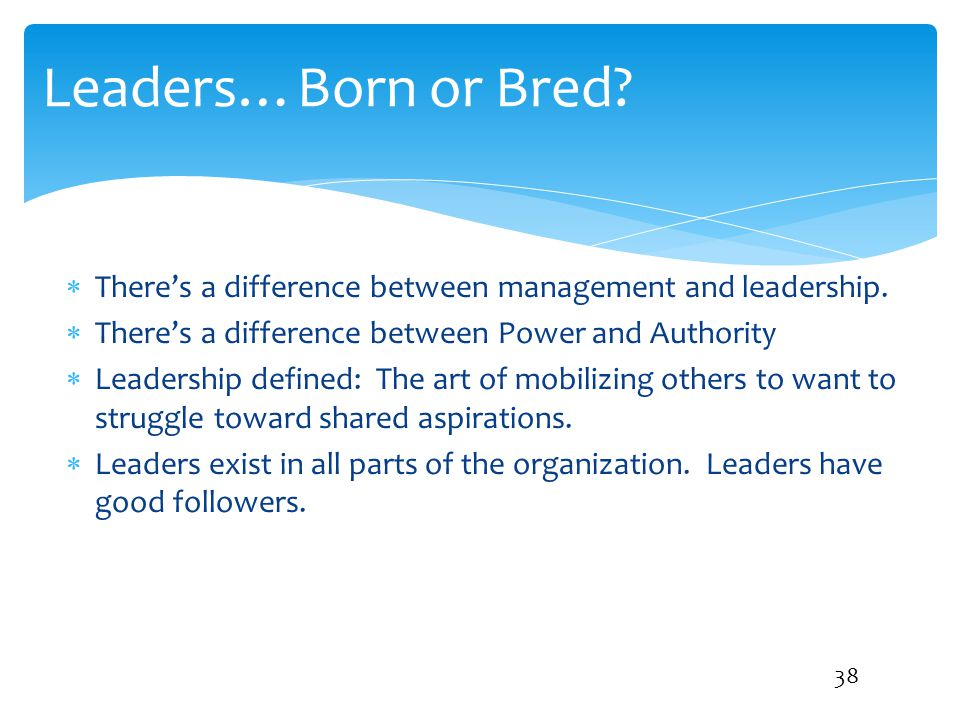 Leaders…Born or Bred There's a difference between management and leadership. There's a difference between Power and Authority.