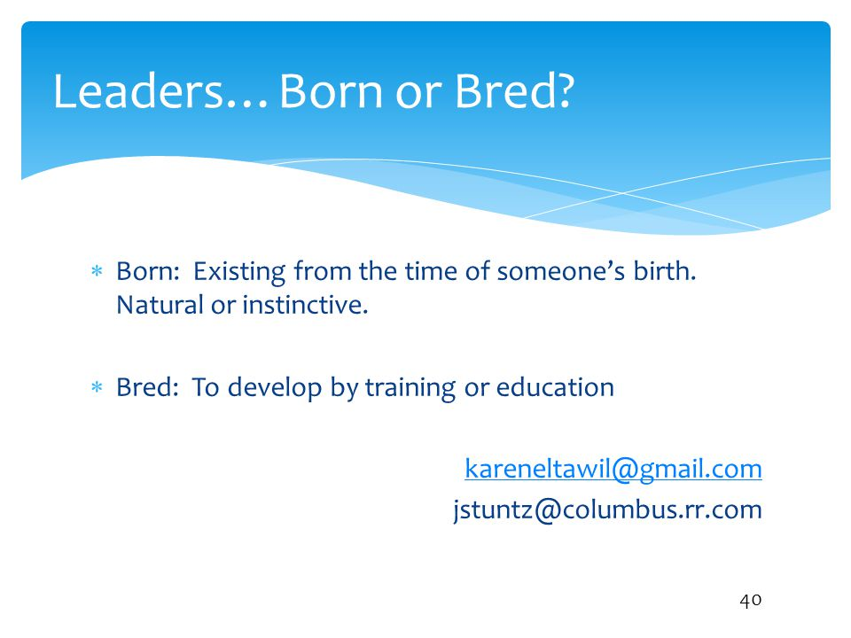 Leaders…Born or Bred Born: Existing from the time of someone's birth. Natural or instinctive. Bred: To develop by training or education.