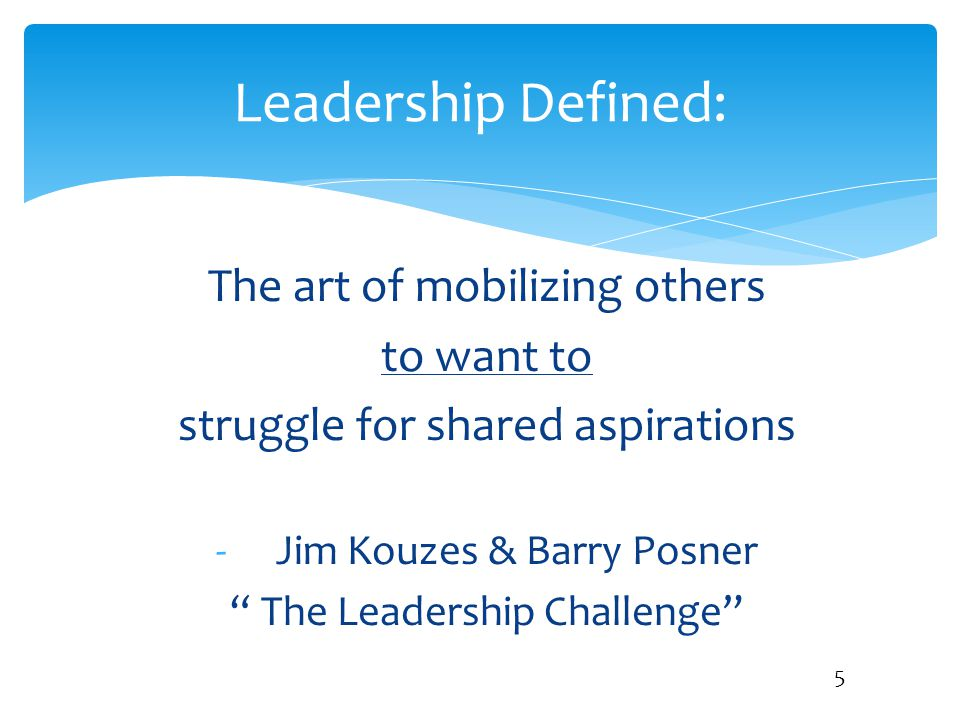 Leadership Defined: The art of mobilizing others to want to