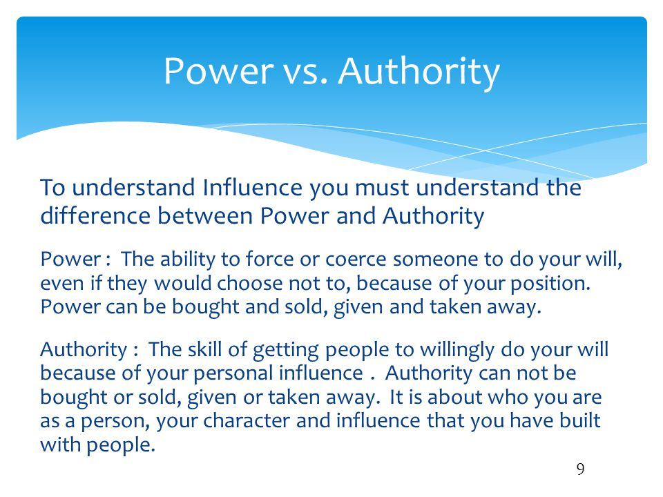 Power vs. Authority To understand Influence you must understand the difference between Power and Authority.
