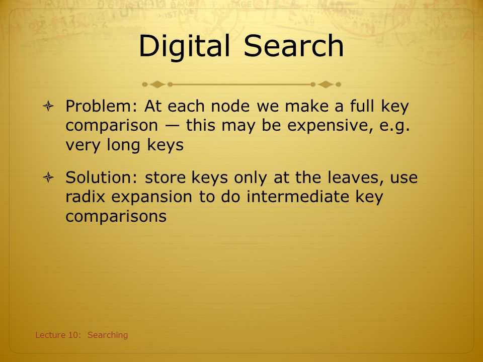 Digital Search Problem: At each node we make a full key comparison — this may be expensive, e.g. very long keys.
