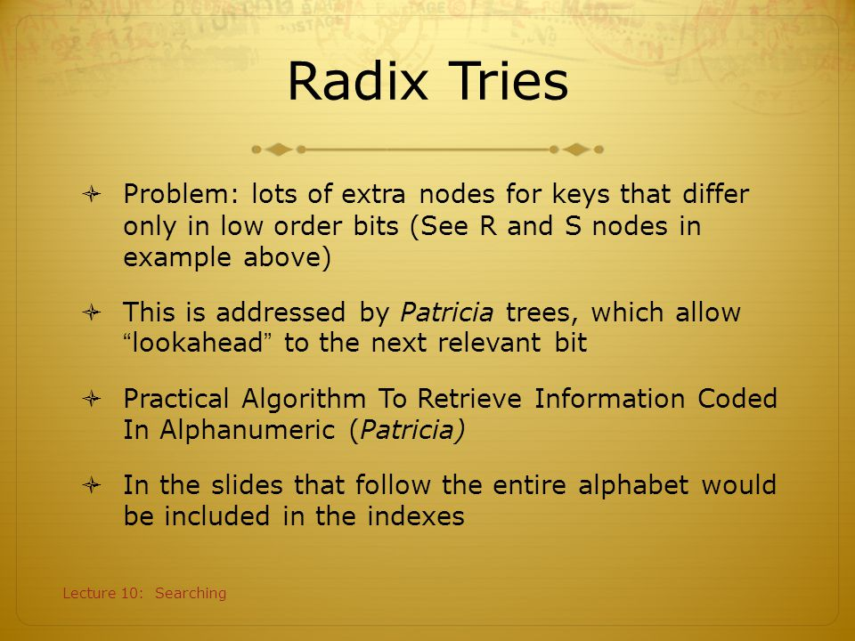 Radix Tries Problem: lots of extra nodes for keys that differ only in low order bits (See R and S nodes in example above)