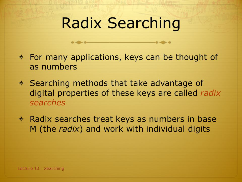 Radix Searching For many applications, keys can be thought of as numbers.