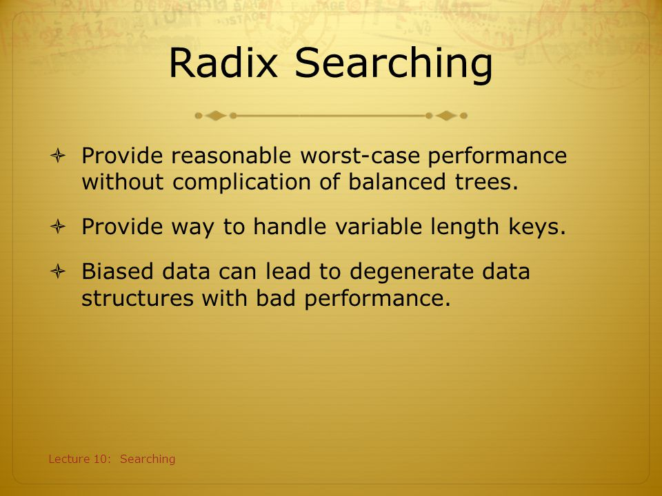 Radix Searching Provide reasonable worst-case performance without complication of balanced trees. Provide way to handle variable length keys.