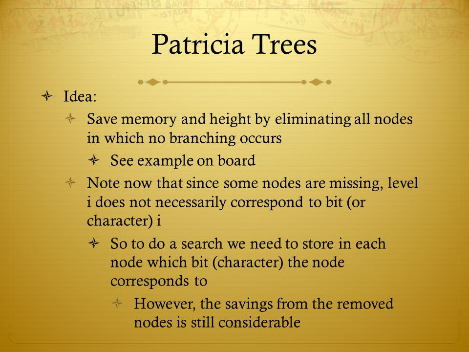 Patricia Trees Idea: Save memory and height by eliminating all nodes in which no branching occurs.