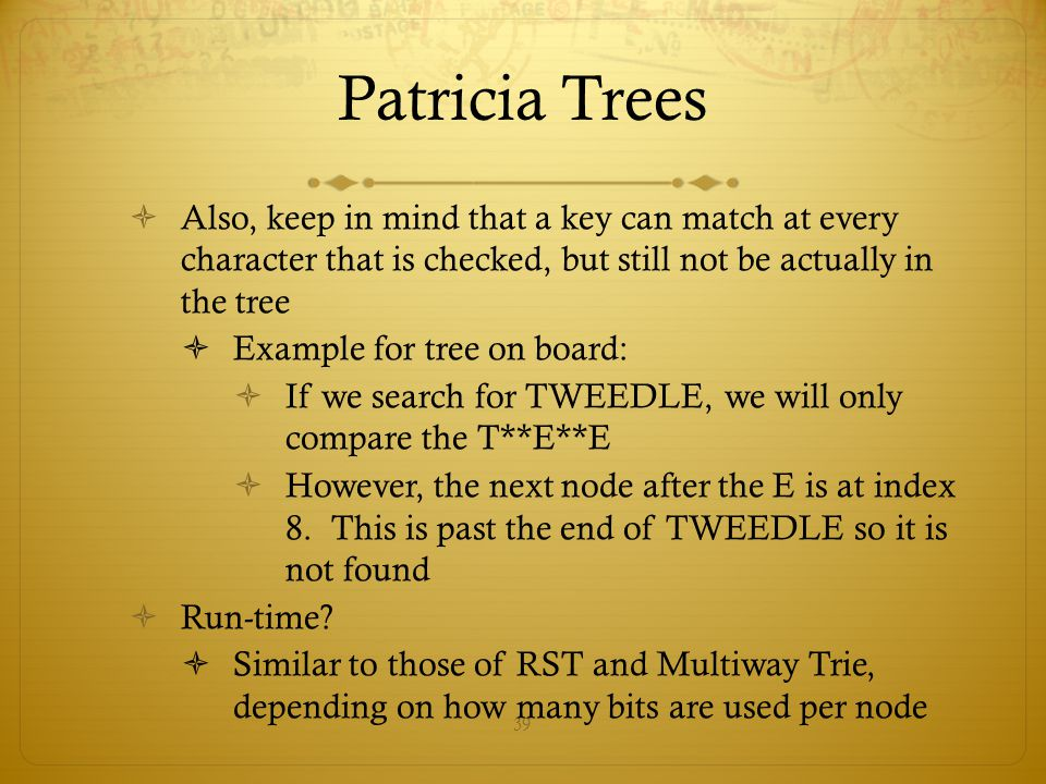 Patricia Trees Also, keep in mind that a key can match at every character that is checked, but still not be actually in the tree.